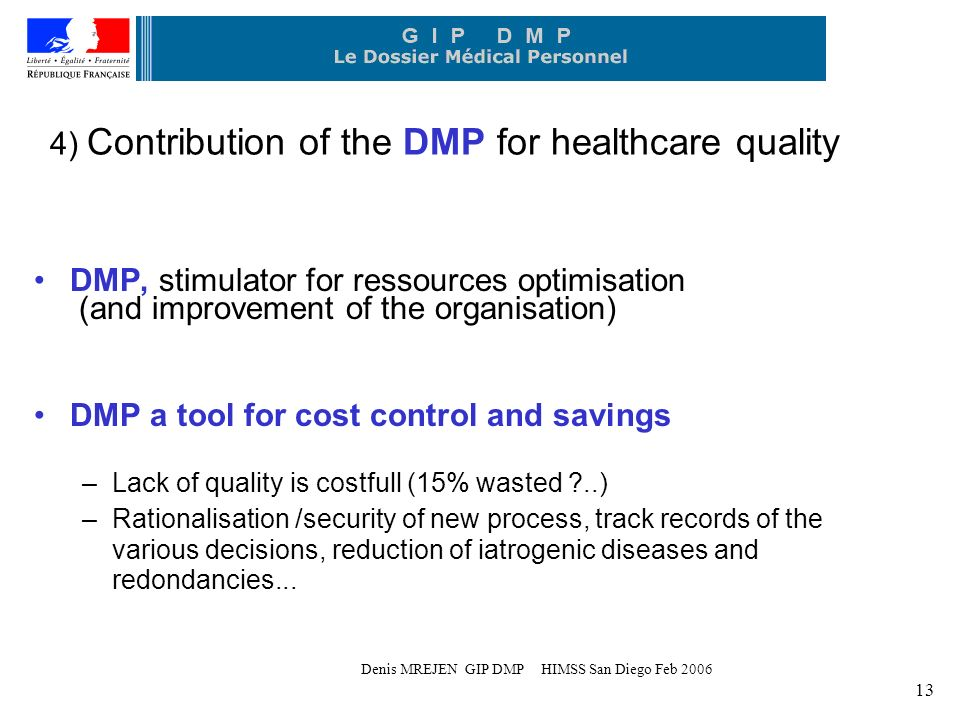 Denis MREJEN GIP DMP HIMSS San Diego Feb ) Contribution of the DMP for healthcare quality DMP, stimulator for ressources optimisation (and improvement of the organisation) DMP a tool for cost control and savings –Lack of quality is costfull (15% wasted ..) –Rationalisation /security of new process, track records of the various decisions, reduction of iatrogenic diseases and redondancies...