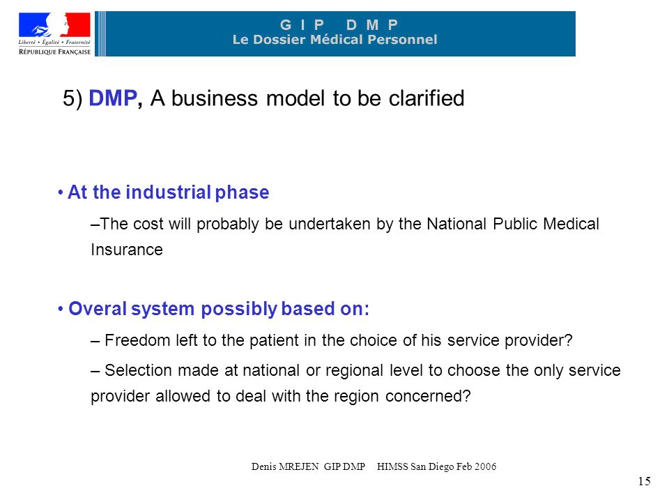 Denis MREJEN GIP DMP HIMSS San Diego Feb 2006 15 5) DMP, A business model to be clarified At the industrial phase –The cost will probably be undertaken by the National Public Medical Insurance Overal system possibly based on: – Freedom left to the patient in the choice of his service provider.