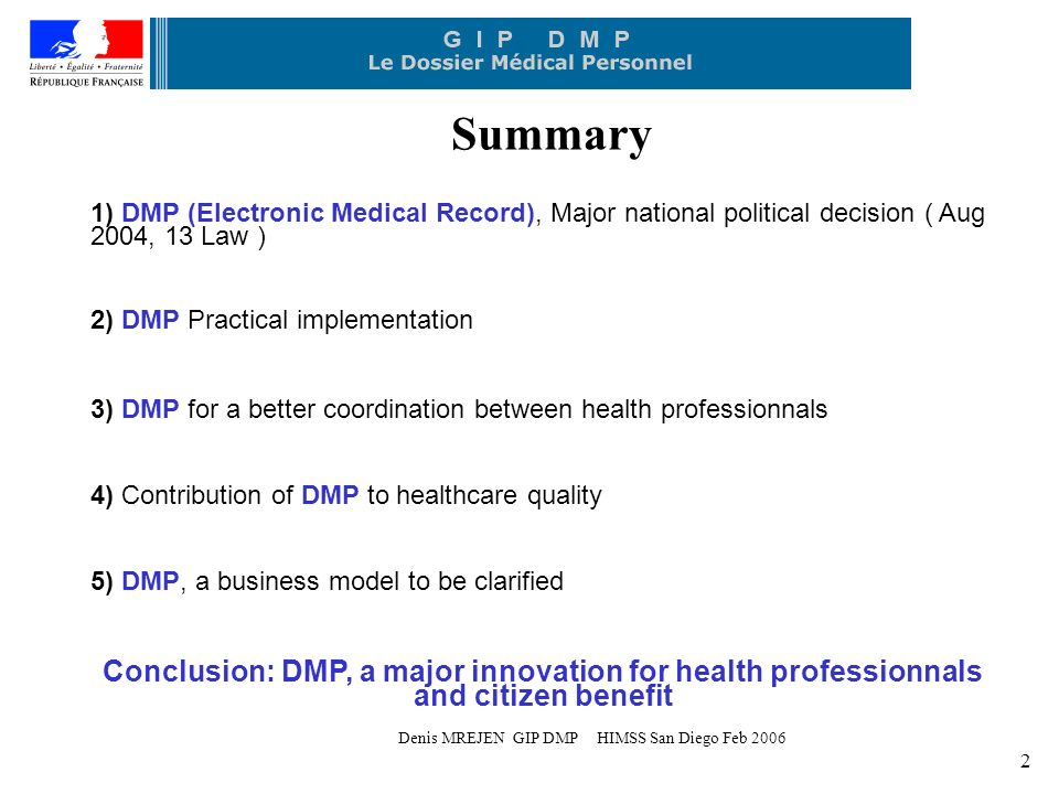 Denis MREJEN GIP DMP HIMSS San Diego Feb 2006 2 Summary 1) DMP (Electronic Medical Record), Major national political decision ( Aug 2004, 13 Law ) 2) DMP Practical implementation 3) DMP for a better coordination between health professionnals 4) Contribution of DMP to healthcare quality 5) DMP, a business model to be clarified Conclusion: DMP, a major innovation for health professionnals and citizen benefit