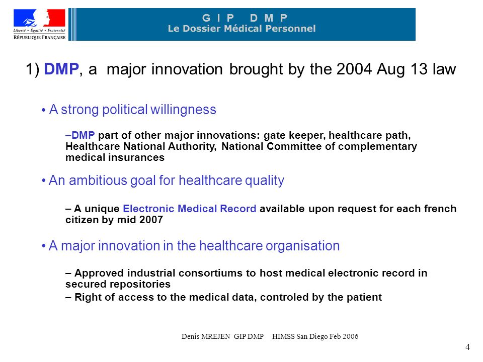 Denis MREJEN GIP DMP HIMSS San Diego Feb ) DMP, a major innovation brought by the 2004 Aug 13 law A strong political willingness –DMP part of other major innovations: gate keeper, healthcare path, Healthcare National Authority, National Committee of complementary medical insurances An ambitious goal for healthcare quality – A unique Electronic Medical Record available upon request for each french citizen by mid 2007 A major innovation in the healthcare organisation – Approved industrial consortiums to host medical electronic record in secured repositories – Right of access to the medical data, controled by the patient