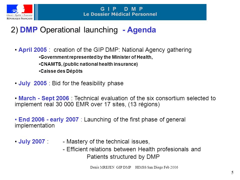 Denis MREJEN GIP DMP HIMSS San Diego Feb ) DMP Operational launching - Agenda April 2005 : creation of the GIP DMP: National Agency gathering Government represented by the Minister of Health, CNAMTS, (public national health insurance) Caisse des Dépôts July 2005 : Bid for the feasibility phase March - Sept 2006 : Technical evaluation of the six consortium selected to implement real EMR over 17 sites, (13 régions) End early 2007 : Launching of the first phase of general implementation July 2007 : - Mastery of the technical issues, - Efficient relations between Health profesionals and Patients structured by DMP