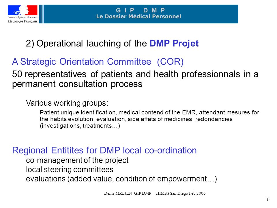 Denis MREJEN GIP DMP HIMSS San Diego Feb 2006 6 2) Operational lauching of the DMP Projet A Strategic Orientation Committee (COR) 50 representatives of patients and health professionnals in a permanent consultation process Various working groups: Patient unique identification, medical contend of the EMR, attendant mesures for the habits evolution, evaluation, side effets of medicines, redondancies (investigations, treatments…) Regional Entitites for DMP local co-ordination co-management of the project local steering committees evaluations (added value, condition of empowerment…)