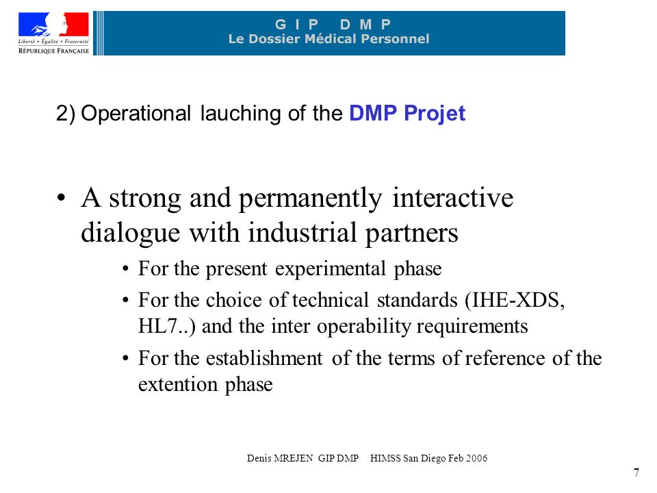 Denis MREJEN GIP DMP HIMSS San Diego Feb A strong and permanently interactive dialogue with industrial partners For the present experimental phase For the choice of technical standards (IHE-XDS, HL7..) and the inter operability requirements For the establishment of the terms of reference of the extention phase 2) Operational lauching of the DMP Projet