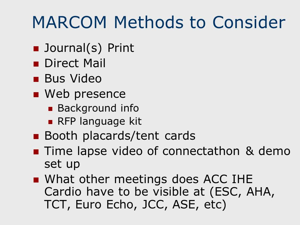MARCOM Methods to Consider Journal(s) Print Direct Mail Bus Video Web presence Background info RFP language kit Booth placards/tent cards Time lapse video of connectathon & demo set up What other meetings does ACC IHE Cardio have to be visible at (ESC, AHA, TCT, Euro Echo, JCC, ASE, etc)