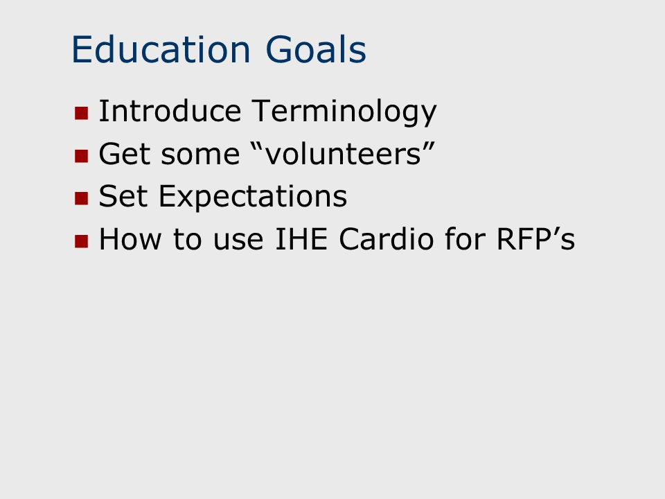 Education Goals Introduce Terminology Get some volunteers Set Expectations How to use IHE Cardio for RFPs