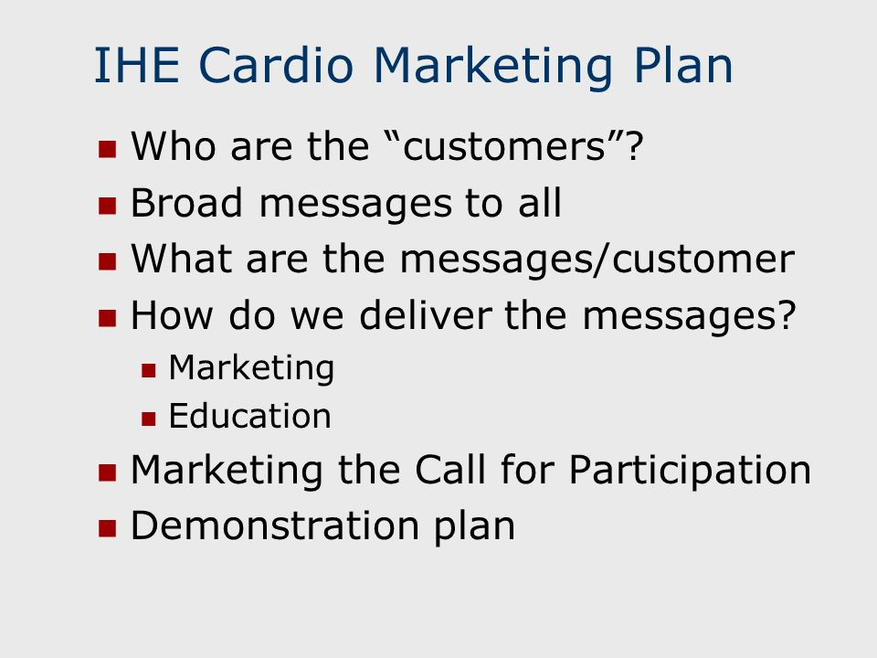 IHE Cardio Marketing Plan Who are the customers? Broad messages to all What are the messages/customer How do we deliver the messages? Marketing Educat