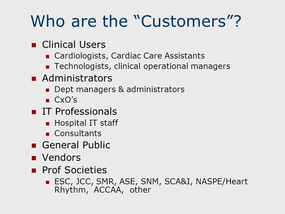 Who are the Customers? Clinical Users Cardiologists, Cardiac Care Assistants Technologists, clinical operational managers Administrators Dept managers