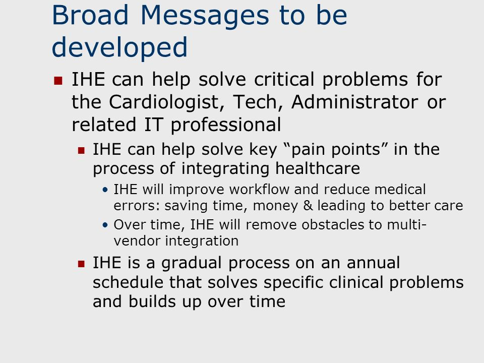 Broad Messages to be developed IHE can help solve critical problems for the Cardiologist, Tech, Administrator or related IT professional IHE can help