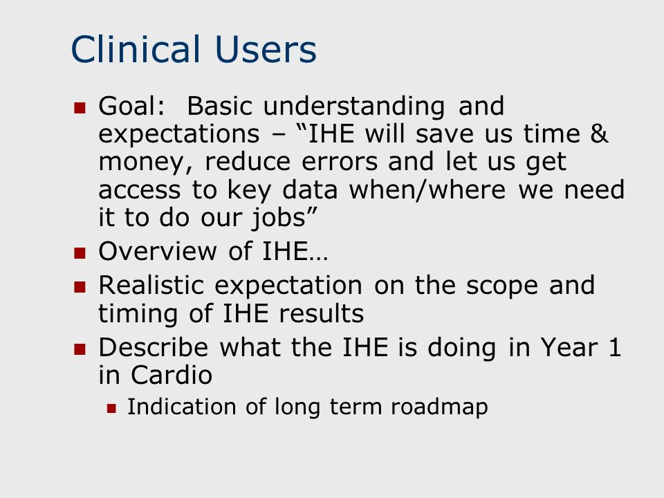 Clinical Users Goal: Basic understanding and expectations – IHE will save us time & money, reduce errors and let us get access to key data when/where
