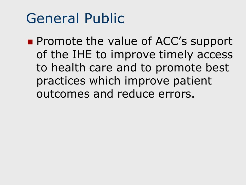 General Public Promote the value of ACCs support of the IHE to improve timely access to health care and to promote best practices which improve patient outcomes and reduce errors.