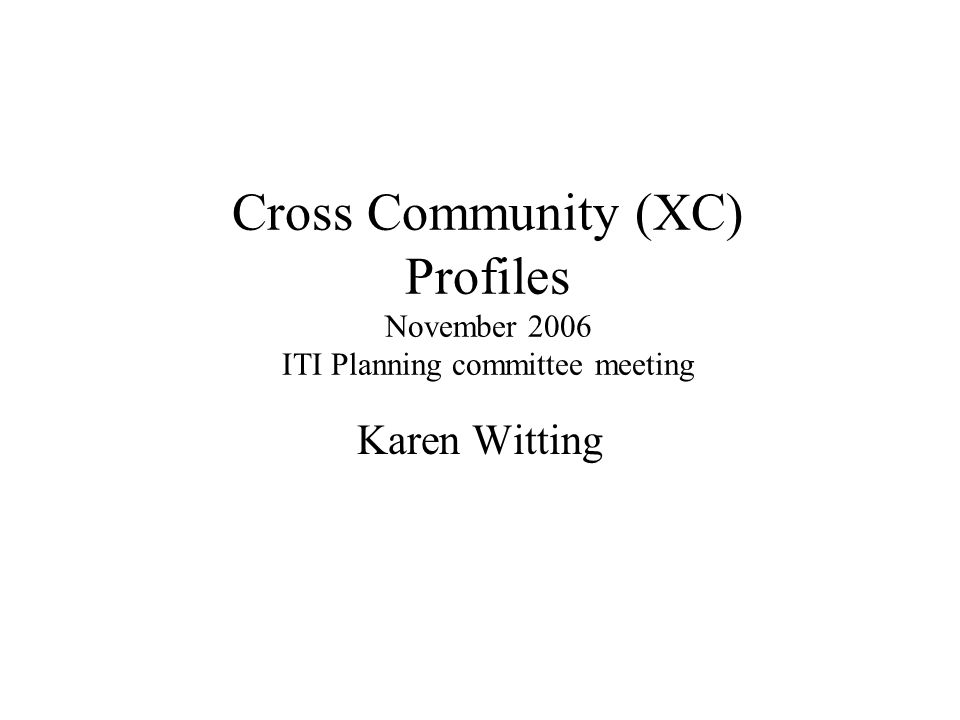 Cross Community (XC) Profiles November 2006 ITI Planning committee meeting Karen Witting