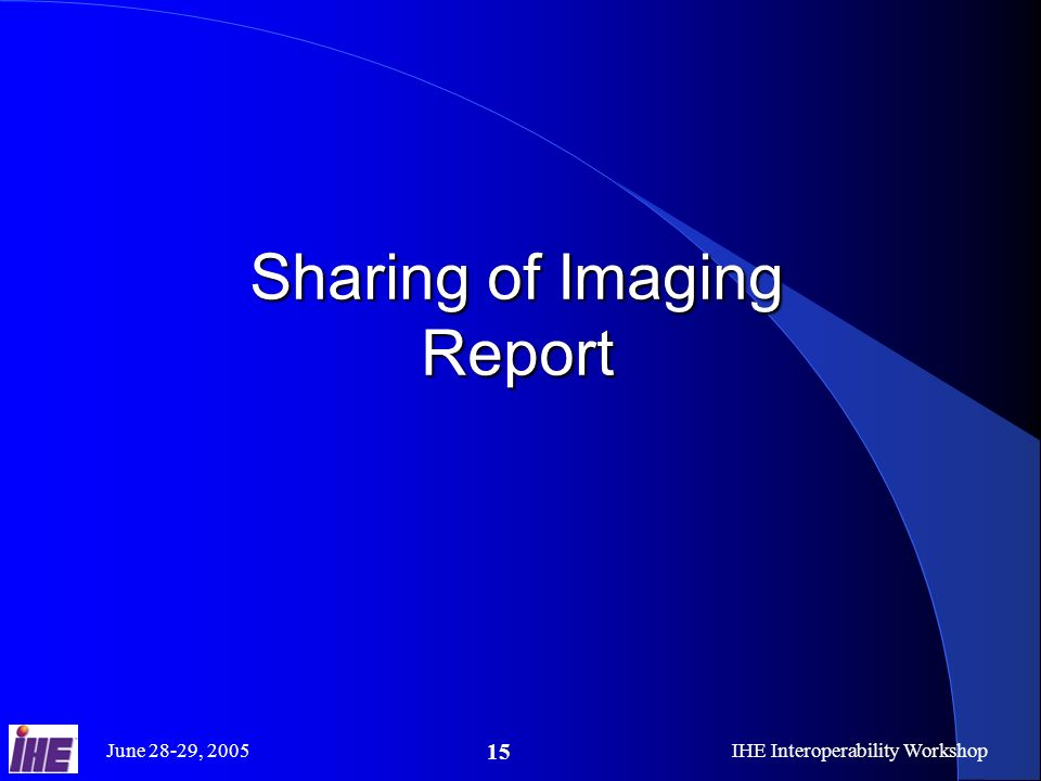 June 28-29, 2005IHE Interoperability Workshop 15 Sharing of Imaging Report