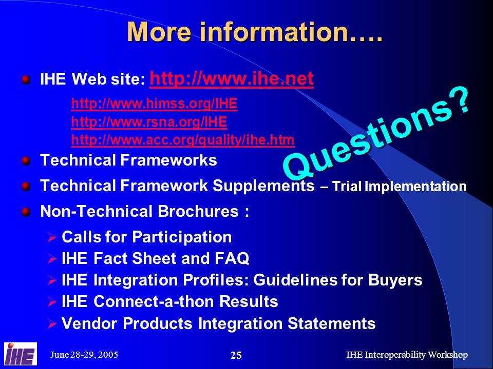 June 28-29, 2005IHE Interoperability Workshop 25 More information….