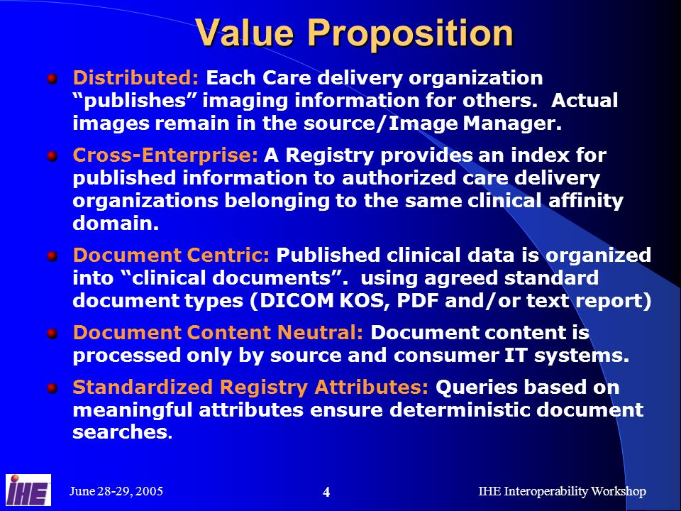 June 28-29, 2005IHE Interoperability Workshop 5 XDS-I Dependencies XDS-I depends on IT Infrastructure Cross- Enterprise Document Sharing (XDS) Actors are required to support XDS Document Source Document Consumer Document Registry Document Repository Documents, and metadata are specialized