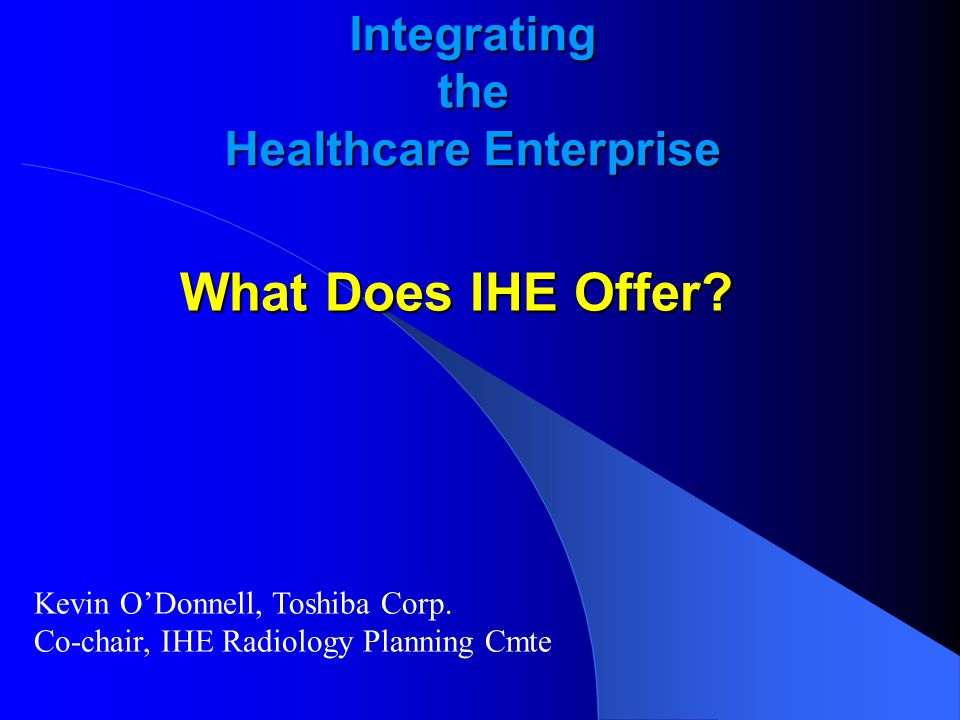 Integrating the Healthcare Enterprise What Does IHE Offer? Kevin ODonnell, Toshiba Corp. Co-chair, IHE Radiology Planning Cmte