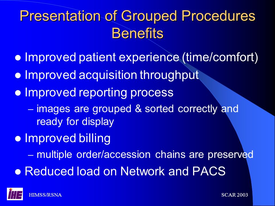 HIMSS/RSNASCAR 2003 Presentation of Grouped Procedures Benefits Improved patient experience (time/comfort) Improved acquisition throughput Improved re