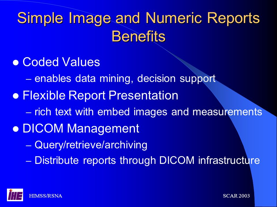HIMSS/RSNASCAR 2003 Simple Image and Numeric Reports Benefits Coded Values – enables data mining, decision support Flexible Report Presentation – rich