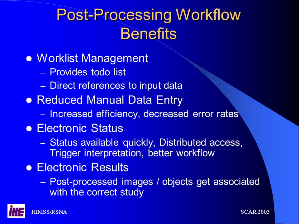 HIMSS/RSNASCAR 2003 Post-Processing Workflow Benefits Worklist Management – Provides todo list – Direct references to input data Reduced Manual Data E