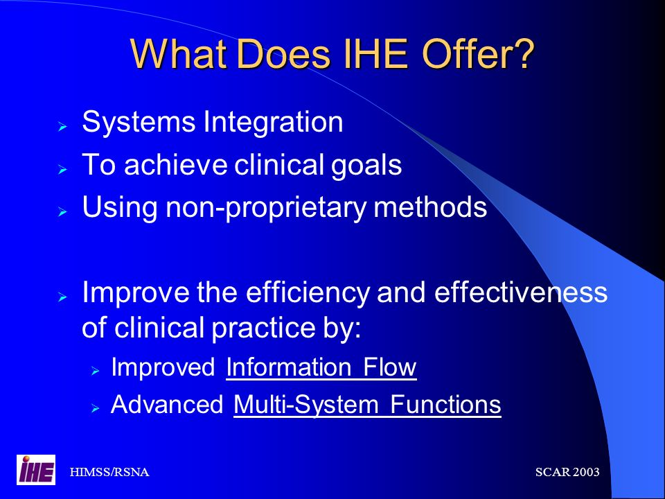 HIMSS/RSNASCAR 2003 What Does IHE Offer? Systems Integration To achieve clinical goals Using non-proprietary methods Improve the efficiency and effect