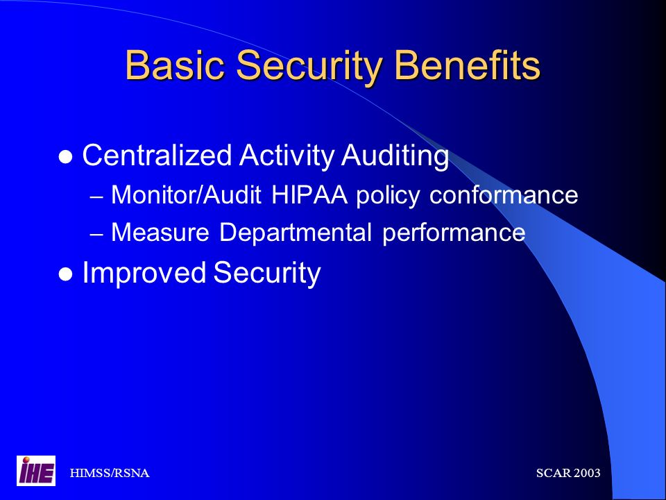 HIMSS/RSNASCAR 2003 Basic Security Benefits Centralized Activity Auditing – Monitor/Audit HIPAA policy conformance – Measure Departmental performance
