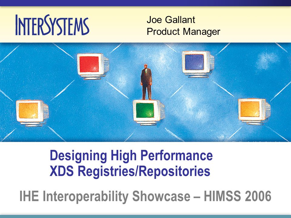 Designing High Performance XDS Registries/Repositories IHE Interoperability Showcase – HIMSS 2006 Joe Gallant Product Manager