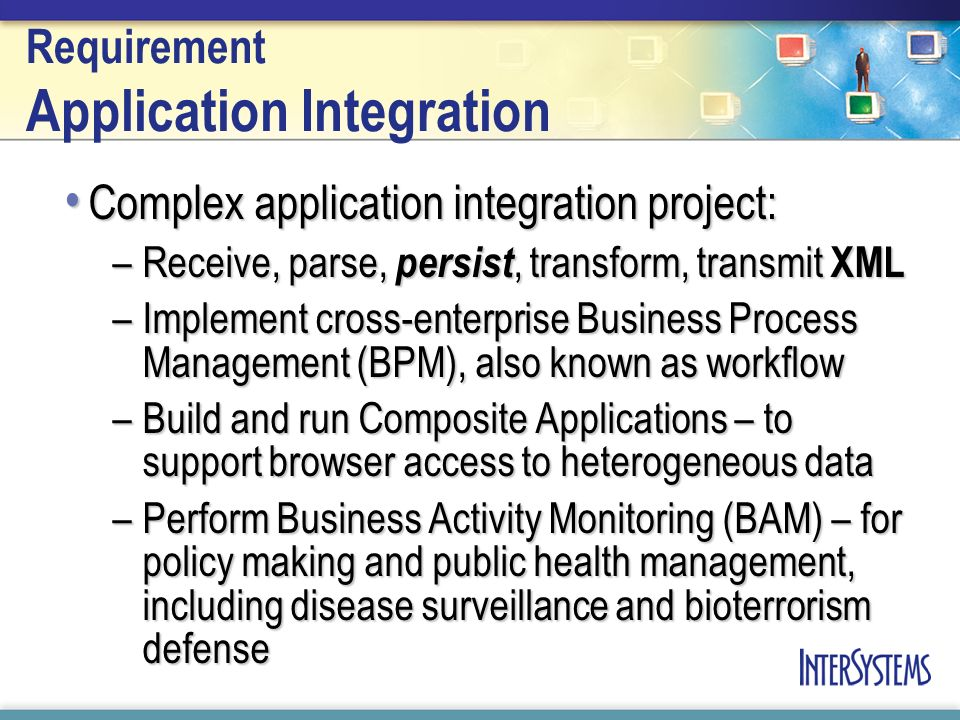 Requirement Application Integration Complex application integration project: Complex application integration project: –Receive, parse, persist, transform, transmit XML –Implement cross-enterprise Business Process Management (BPM), also known as workflow –Build and run Composite Applications – to support browser access to heterogeneous data –Perform Business Activity Monitoring (BAM) – for policy making and public health management, including disease surveillance and bioterrorism defense