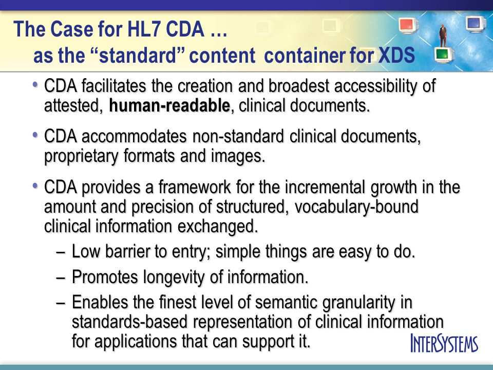 The Case for HL7 CDA … as the standard content container for XDS CDA facilitates the creation and broadest accessibility of attested, human-readable,