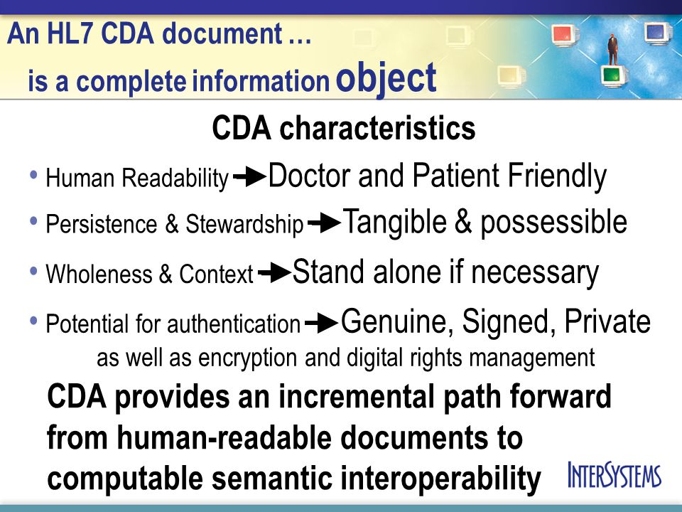 An HL7 CDA document … is a complete information object CDA characteristics Human Readability – Doctor and Patient Friendly Persistence & Stewardship –