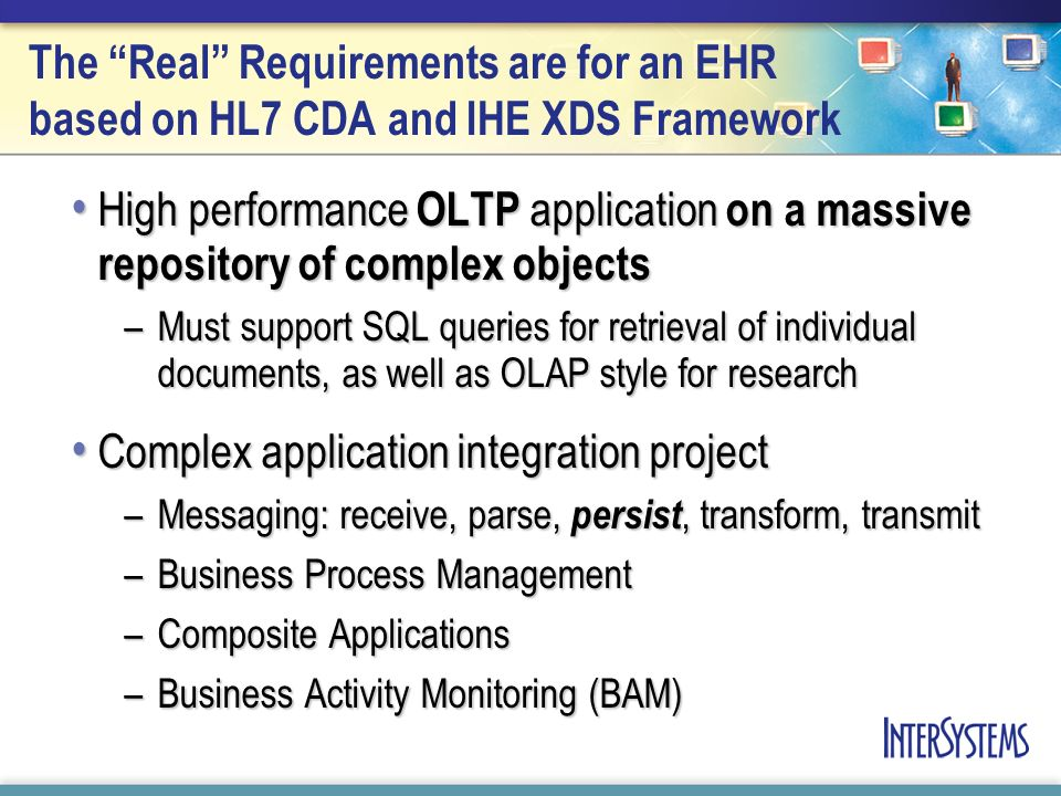 The Real Requirements are for an EHR based on HL7 CDA and IHE XDS Framework High performance OLTP application on a massive repository of complex objects High performance OLTP application on a massive repository of complex objects –Must support SQL queries for retrieval of individual documents, as well as OLAP style for research Complex application integration project Complex application integration project –Messaging: receive, parse, persist, transform, transmit –Business Process Management –Composite Applications –Business Activity Monitoring (BAM)