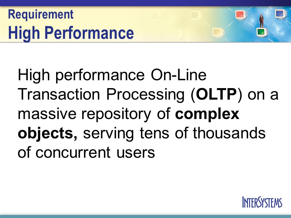 Requirement High Performance High performance On-Line Transaction Processing (OLTP) on a massive repository of complex objects, serving tens of thousands of concurrent users