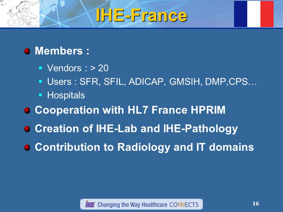 16 IHE-France Members : Vendors : > 20 Users : SFR, SFIL, ADICAP, GMSIH, DMP,CPS… Hospitals Cooperation with HL7 France HPRIM Creation of IHE-Lab and IHE-Pathology Contribution to Radiology and IT domains