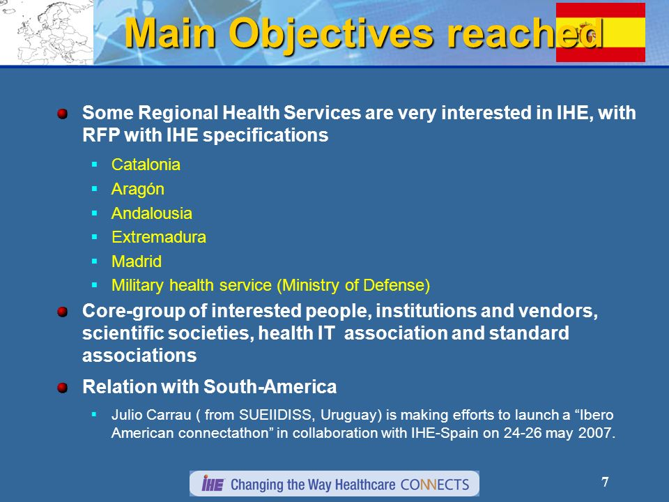 7 Main Objectives reached Some Regional Health Services are very interested in IHE, with RFP with IHE specifications Catalonia Aragón Andalousia Extremadura Madrid Military health service (Ministry of Defense) Core-group of interested people, institutions and vendors, scientific societies, health IT association and standard associations Relation with South-America Julio Carrau ( from SUEIIDISS, Uruguay) is making efforts to launch a Ibero American connectathon in collaboration with IHE-Spain on 24-26 may 2007.