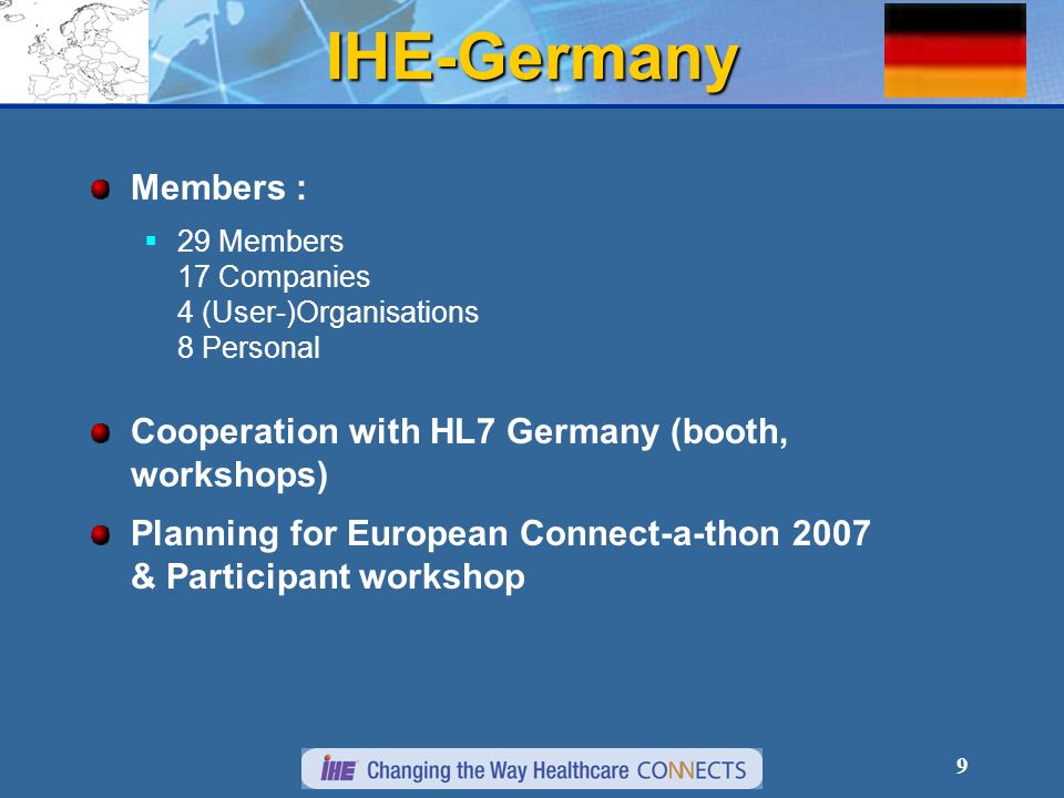 9 IHE-Germany Members : 29 Members 17 Companies 4 (User-)Organisations 8 Personal Cooperation with HL7 Germany (booth, workshops) Planning for European Connect-a-thon 2007 & Participant workshop