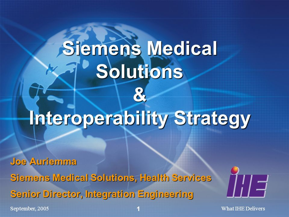 September, 2005What IHE Delivers 1 Joe Auriemma Siemens Medical Solutions, Health Services Senior Director, Integration Engineering Siemens Medical Solutions & Interoperability Strategy