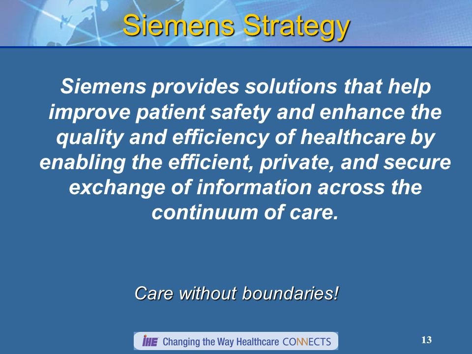 13 Siemens provides solutions that help improve patient safety and enhance the quality and efficiency of healthcare by enabling the efficient, private, and secure exchange of information across the continuum of care.