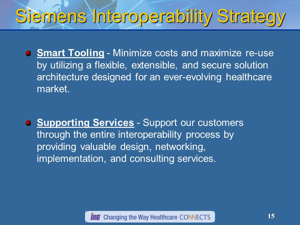 15 Smart Tooling - Minimize costs and maximize re-use by utilizing a flexible, extensible, and secure solution architecture designed for an ever-evolving healthcare market.