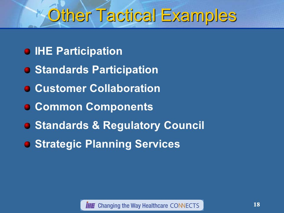 18 Other Tactical Examples IHE Participation Standards Participation Customer Collaboration Common Components Standards & Regulatory Council Strategic Planning Services