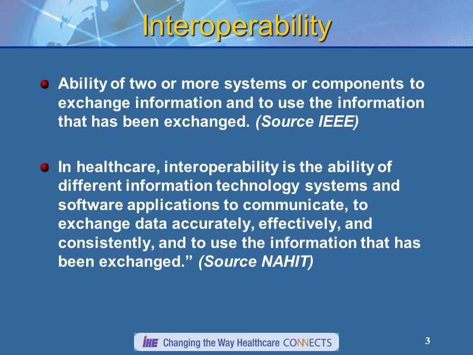 3 Interoperability Ability of two or more systems or components to exchange information and to use the information that has been exchanged.