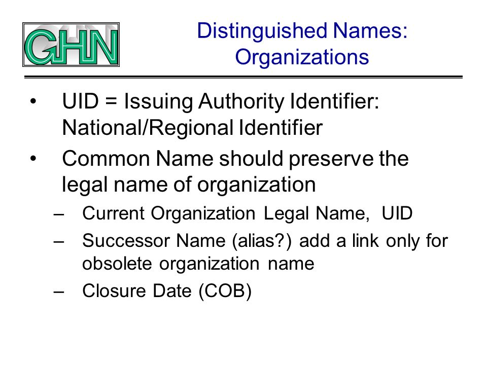 Distinguished Names: Organizations UID = Issuing Authority Identifier: National/Regional Identifier Common Name should preserve the legal name of orga