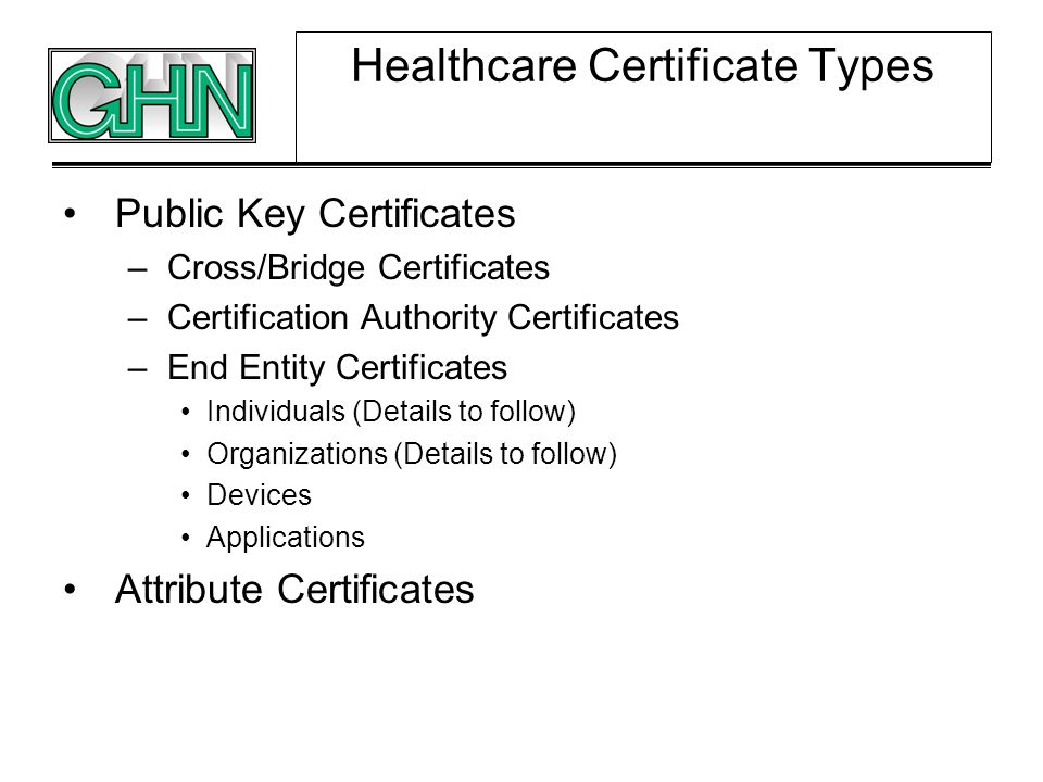 Healthcare Certificate Types Public Key Certificates –Cross/Bridge Certificates –Certification Authority Certificates –End Entity Certificates Individ