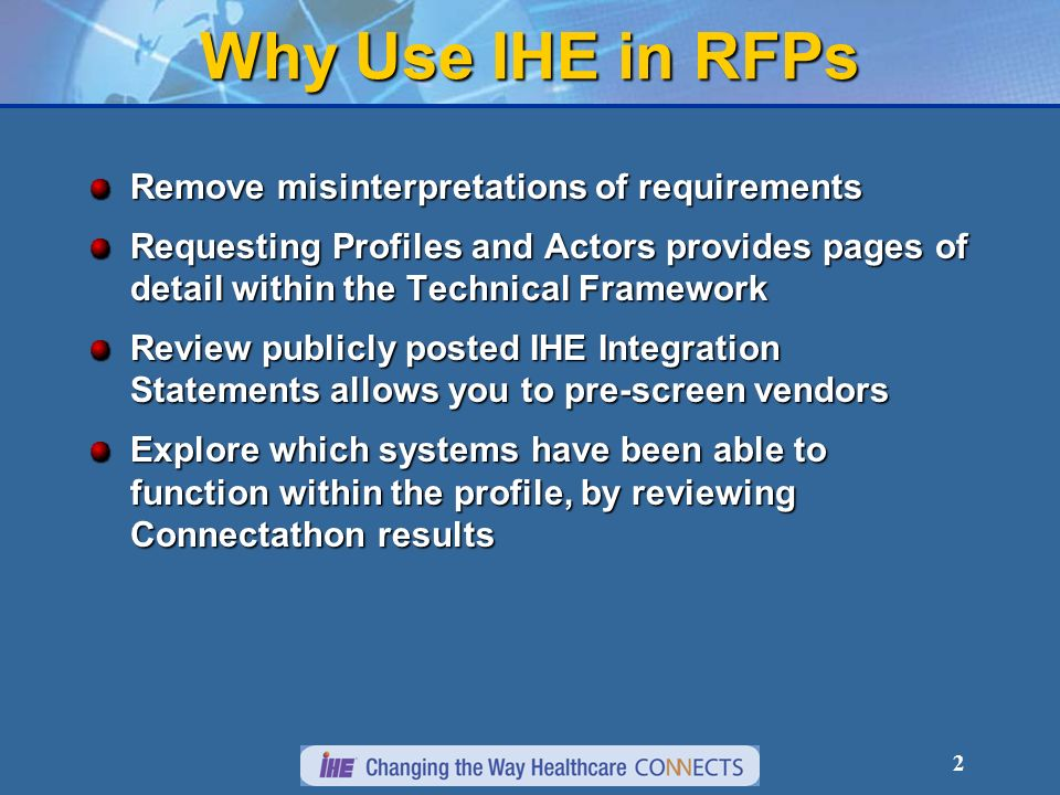 2 Why Use IHE in RFPs Remove misinterpretations of requirements Requesting Profiles and Actors provides pages of detail within the Technical Framework Review publicly posted IHE Integration Statements allows you to pre-screen vendors Explore which systems have been able to function within the profile, by reviewing Connectathon results