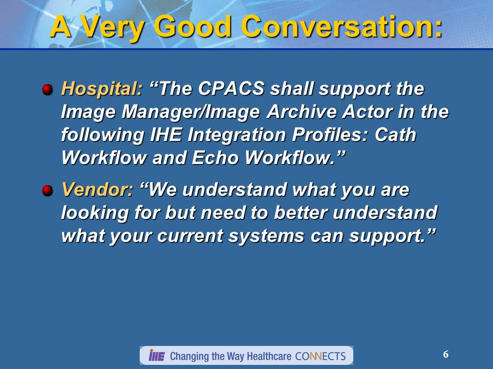 6 A Very Good Conversation: Hospital: The CPACS shall support the Image Manager/Image Archive Actor in the following IHE Integration Profiles: Cath Workflow and Echo Workflow.