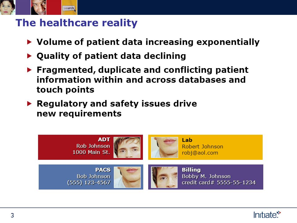 3 The healthcare reality Volume of patient data increasing exponentially Quality of patient data declining Fragmented, duplicate and conflicting patient information within and across databases and touch points Regulatory and safety issues drive new requirements ADT Rob Johnson 1000 Main St.