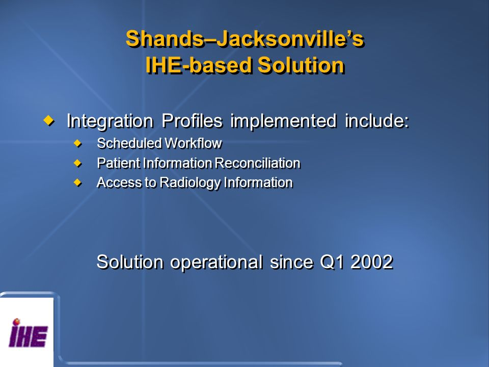 Shands–Jacksonvilles IHE-based Solution Integration Profiles implemented include: Scheduled Workflow Patient Information Reconciliation Access to Radiology Information Solution operational since Q Integration Profiles implemented include: Scheduled Workflow Patient Information Reconciliation Access to Radiology Information Solution operational since Q1 2002