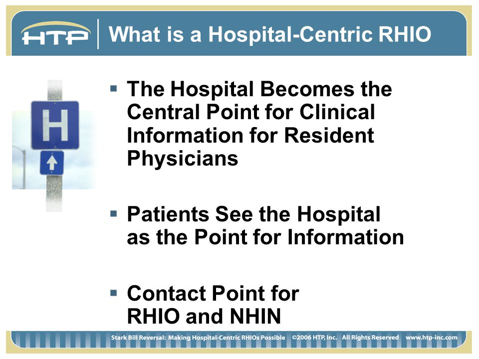What is a Hospital-Centric RHIO The Hospital Becomes the Central Point for Clinical Information for Resident Physicians Patients See the Hospital as the Point for Information Contact Point for RHIO and NHIN