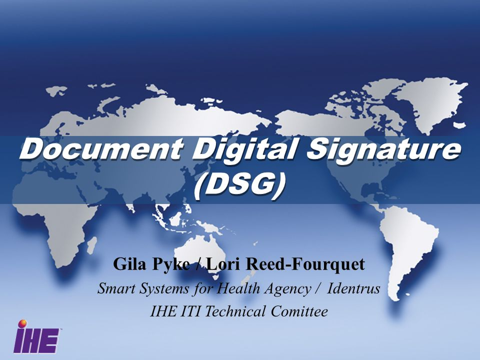 Document Digital Signature (DSG) Document Digital Signature (DSG) Gila Pyke / Lori Reed-Fourquet Smart Systems for Health Agency / Identrus IHE ITI Te