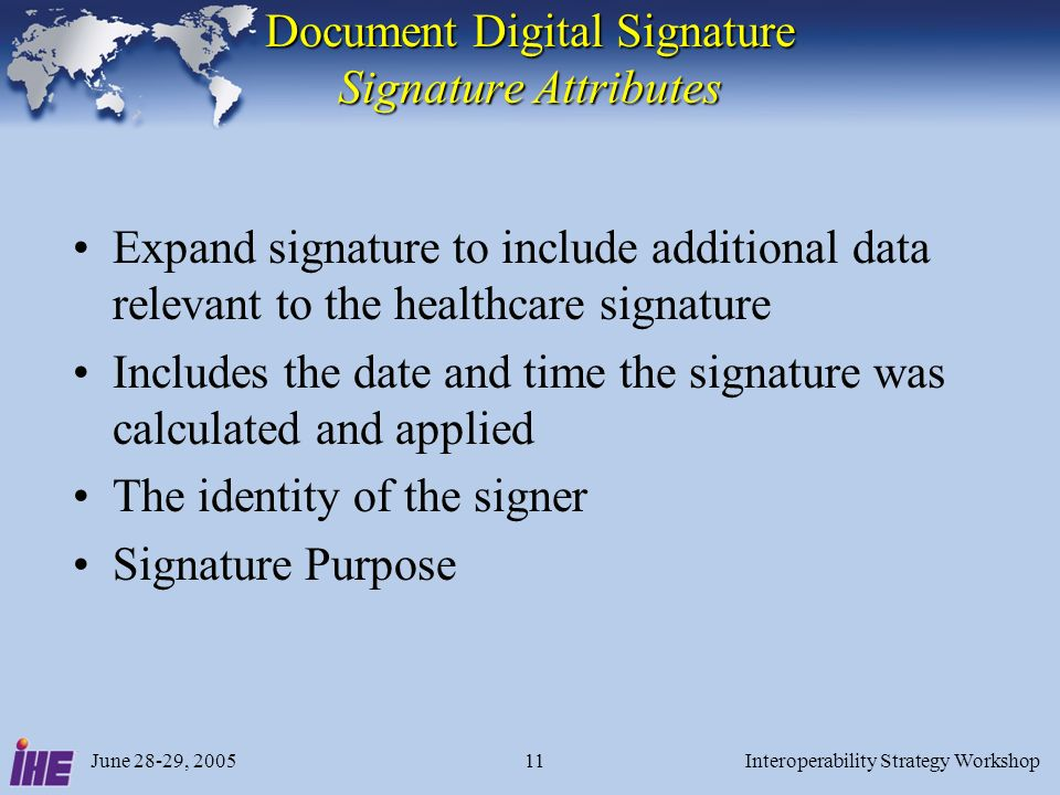 June 28-29, 2005Interoperability Strategy Workshop11 Document Digital Signature Signature Attributes Expand signature to include additional data relevant to the healthcare signature Includes the date and time the signature was calculated and applied The identity of the signer Signature Purpose