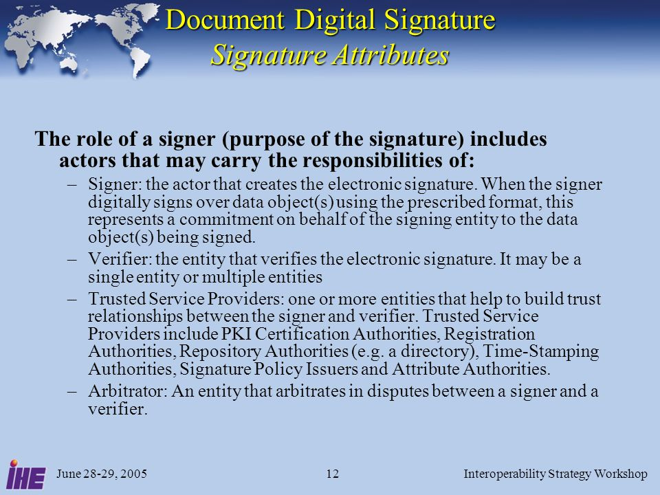 June 28-29, 2005Interoperability Strategy Workshop12 Document Digital Signature Signature Attributes The role of a signer (purpose of the signature) includes actors that may carry the responsibilities of: –Signer: the actor that creates the electronic signature.
