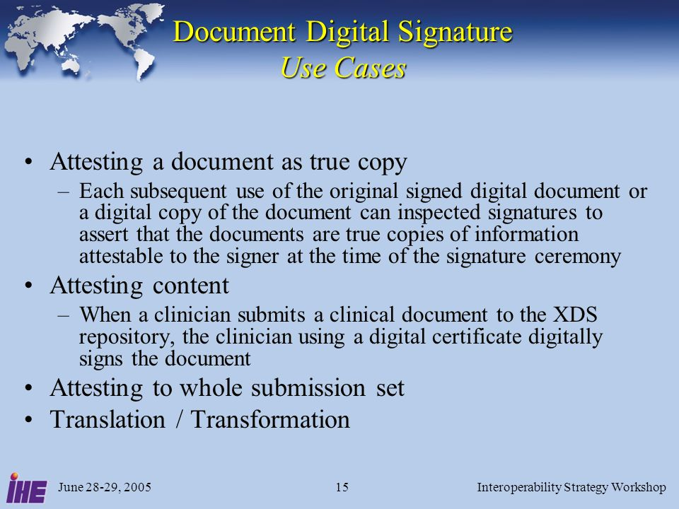 June 28-29, 2005Interoperability Strategy Workshop15 Document Digital Signature Use Cases Attesting a document as true copy –Each subsequent use of th