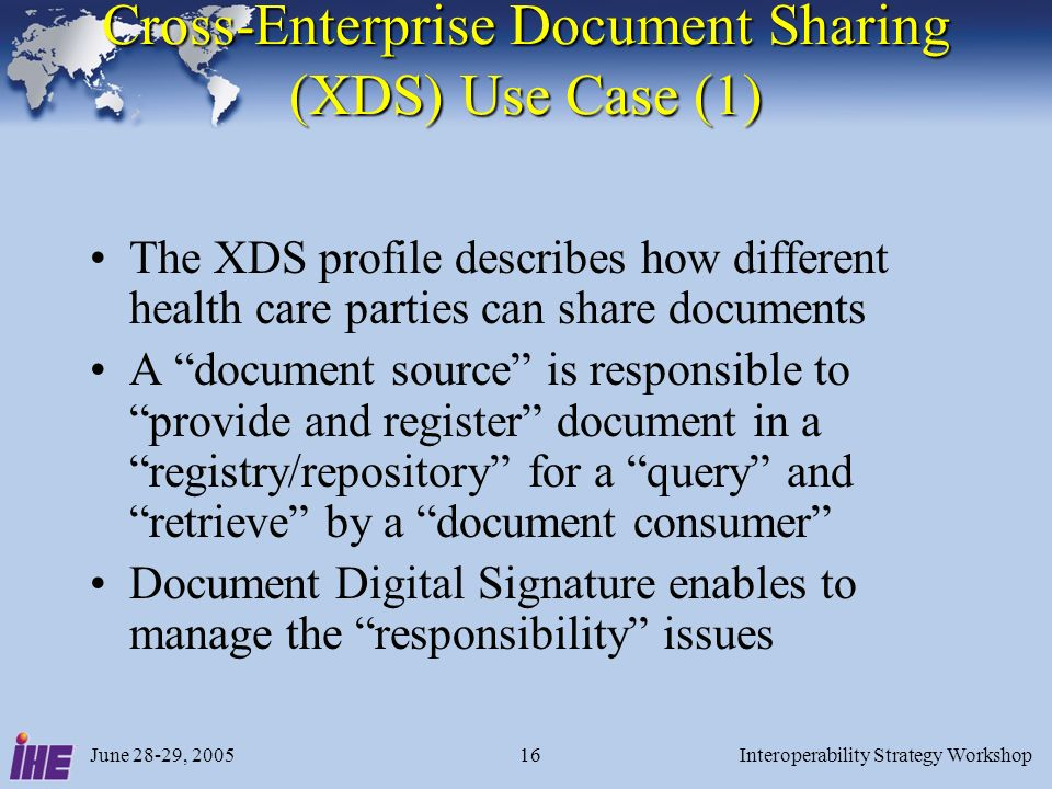 June 28-29, 2005Interoperability Strategy Workshop16 Cross-Enterprise Document Sharing (XDS) Use Case (1) The XDS profile describes how different health care parties can share documents A document source is responsible to provide and register document in a registry/repository for a query and retrieve by a document consumer Document Digital Signature enables to manage the responsibility issues